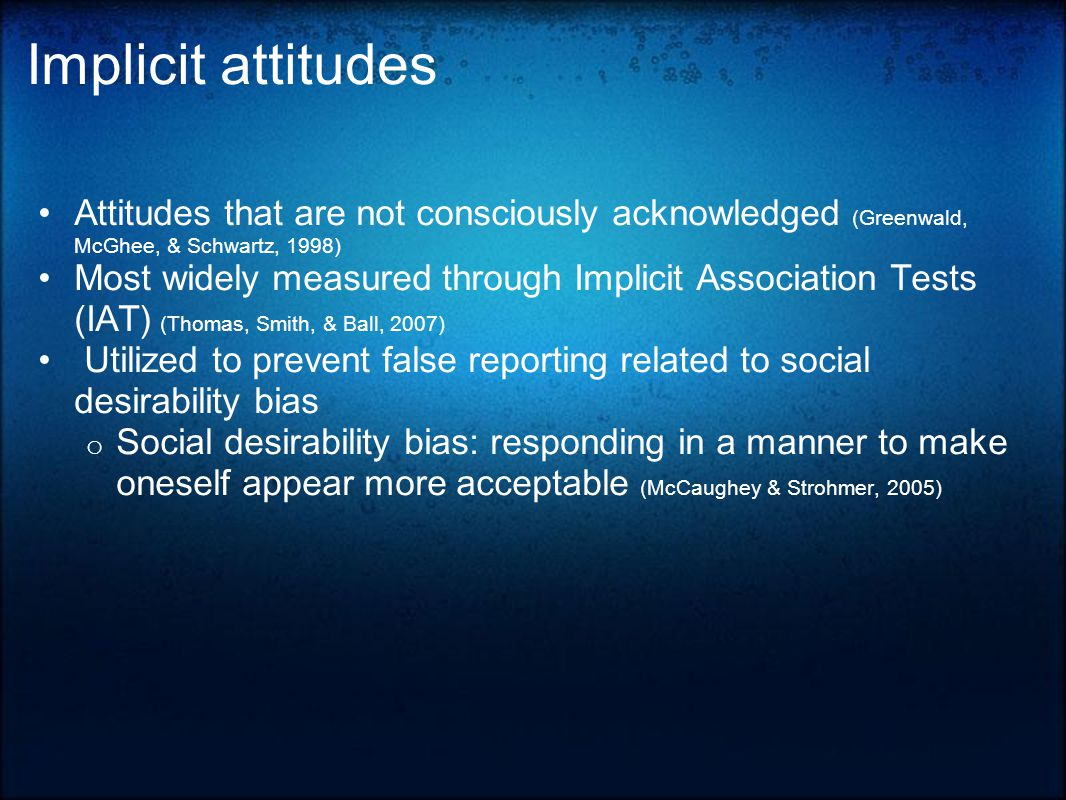 Implicit attitudes Attitudes that are not consciously acknowledged (Greenwald, McGhee, & Schwartz, 1998) Most widely measured through Implicit Association Tests (IAT) (Thomas, Smith, & Ball, 2007) Utilized to prevent false reporting related to social desirability bias o Social desirability bias: responding in a manner to make oneself appear more acceptable (McCaughey & Strohmer, 2005)