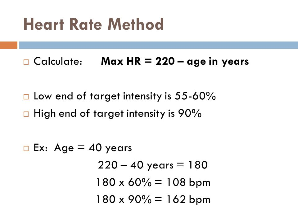 Heart Rate Method  Calculate: Max HR = 220 – age in years  Low end of target intensity is 55-60%  High end of target intensity is 90%  Ex: Age = 40 years 220 – 40 years = x 60% = 108 bpm 180 x 90% = 162 bpm