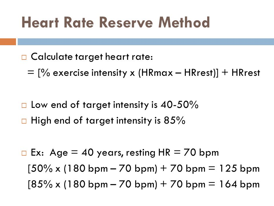 Heart Rate Reserve Method  Calculate target heart rate: = [% exercise intensity x (HRmax – HRrest)] + HRrest  Low end of target intensity is 40-50%  High end of target intensity is 85%  Ex: Age = 40 years, resting HR = 70 bpm [50% x (180 bpm – 70 bpm) + 70 bpm = 125 bpm [85% x (180 bpm – 70 bpm) + 70 bpm = 164 bpm