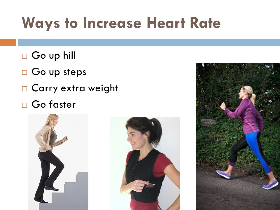 Ways to Increase Heart Rate  Go up hill  Go up steps  Carry extra weight  Go faster
