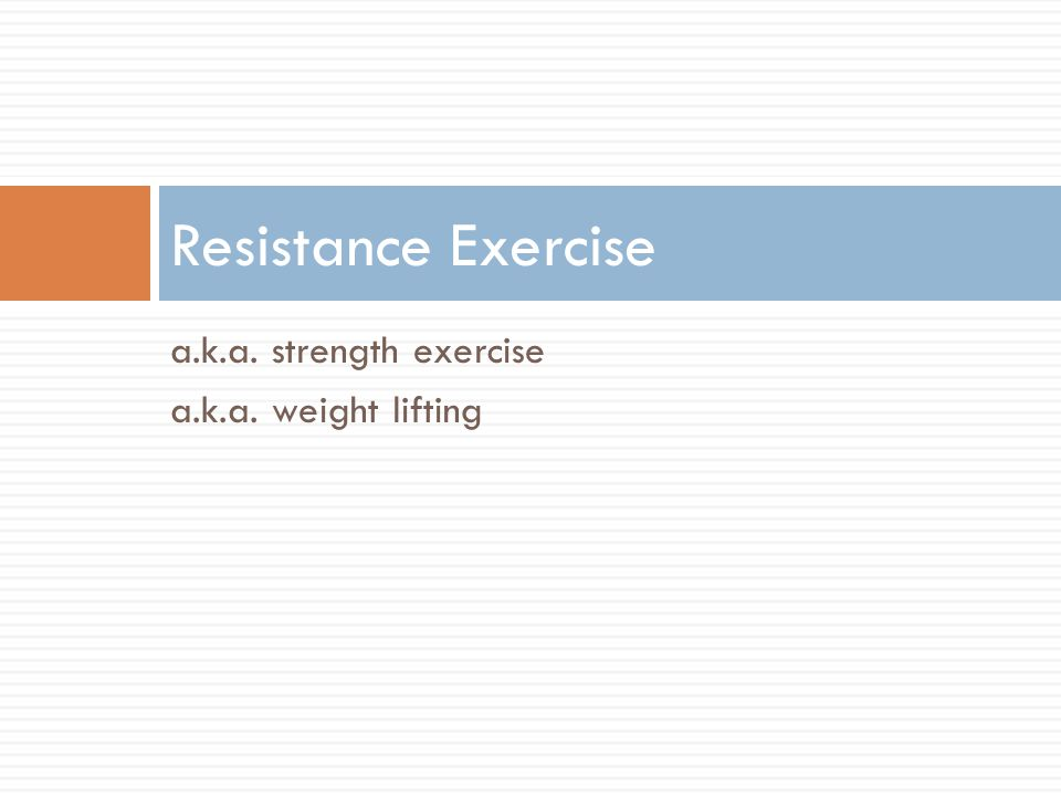 a.k.a. strength exercise a.k.a. weight lifting Resistance Exercise