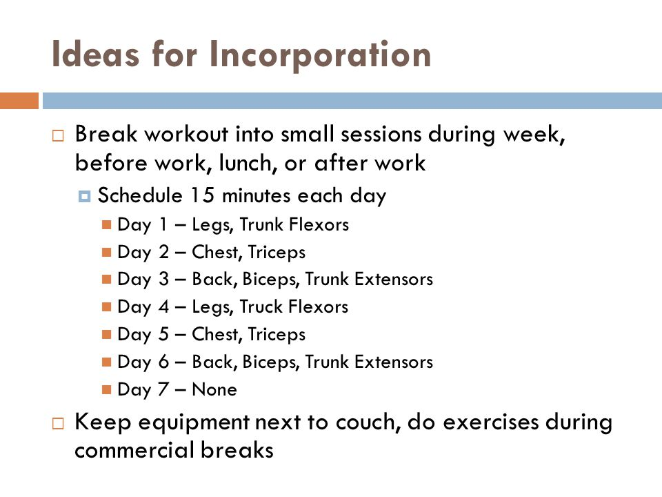 Ideas for Incorporation  Break workout into small sessions during week, before work, lunch, or after work  Schedule 15 minutes each day Day 1 – Legs, Trunk Flexors Day 2 – Chest, Triceps Day 3 – Back, Biceps, Trunk Extensors Day 4 – Legs, Truck Flexors Day 5 – Chest, Triceps Day 6 – Back, Biceps, Trunk Extensors Day 7 – None  Keep equipment next to couch, do exercises during commercial breaks