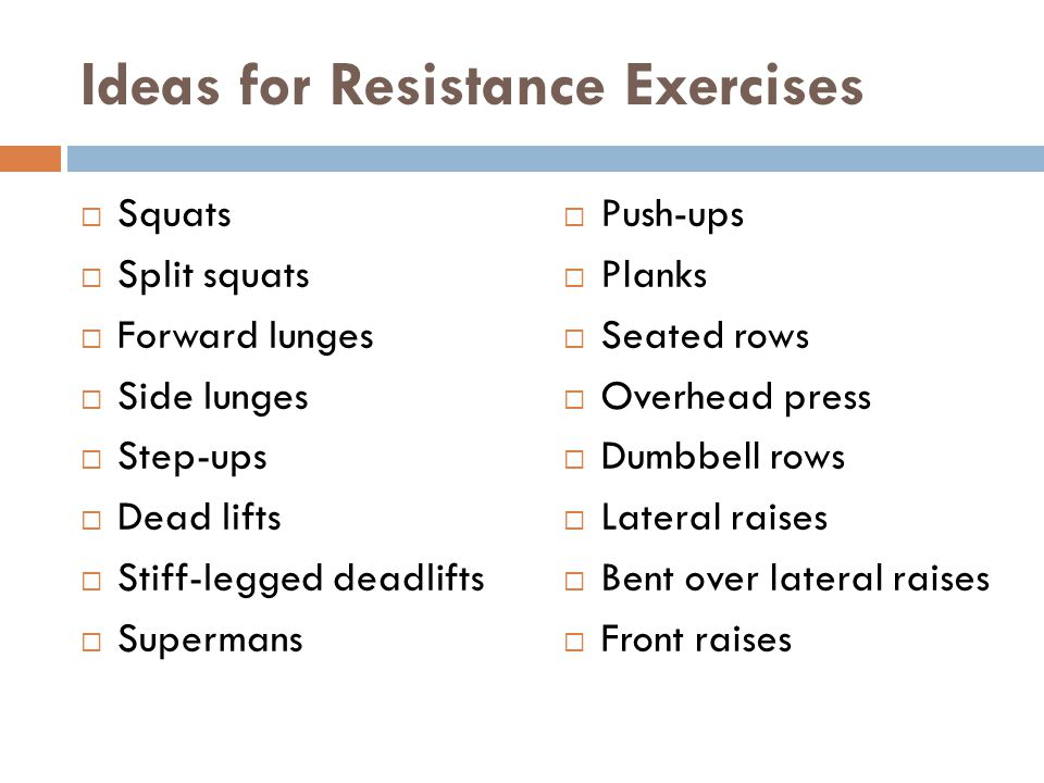 Ideas for Resistance Exercises  Squats  Split squats  Forward lunges  Side lunges  Step-ups  Dead lifts  Stiff-legged deadlifts  Supermans  Push-ups  Planks  Seated rows  Overhead press  Dumbbell rows  Lateral raises  Bent over lateral raises  Front raises
