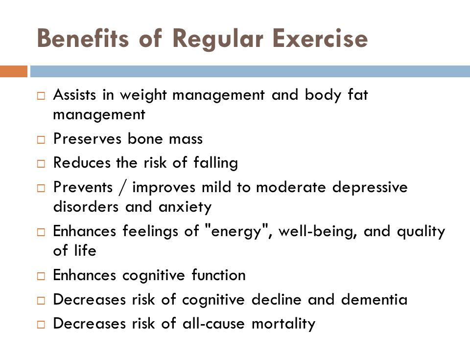 Benefits of Regular Exercise  Assists in weight management and body fat management  Preserves bone mass  Reduces the risk of falling  Prevents / improves mild to moderate depressive disorders and anxiety  Enhances feelings of energy , well-being, and quality of life  Enhances cognitive function  Decreases risk of cognitive decline and dementia  Decreases risk of all-cause mortality
