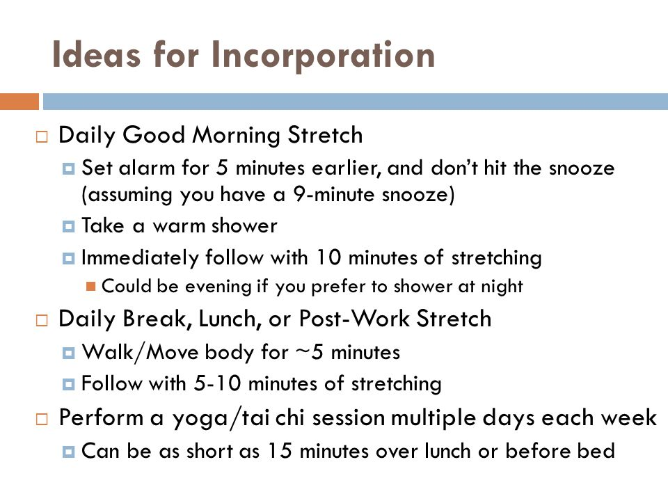 Ideas for Incorporation  Daily Good Morning Stretch  Set alarm for 5 minutes earlier, and don't hit the snooze (assuming you have a 9-minute snooze)  Take a warm shower  Immediately follow with 10 minutes of stretching Could be evening if you prefer to shower at night  Daily Break, Lunch, or Post-Work Stretch  Walk/Move body for ~5 minutes  Follow with 5-10 minutes of stretching  Perform a yoga/tai chi session multiple days each week  Can be as short as 15 minutes over lunch or before bed