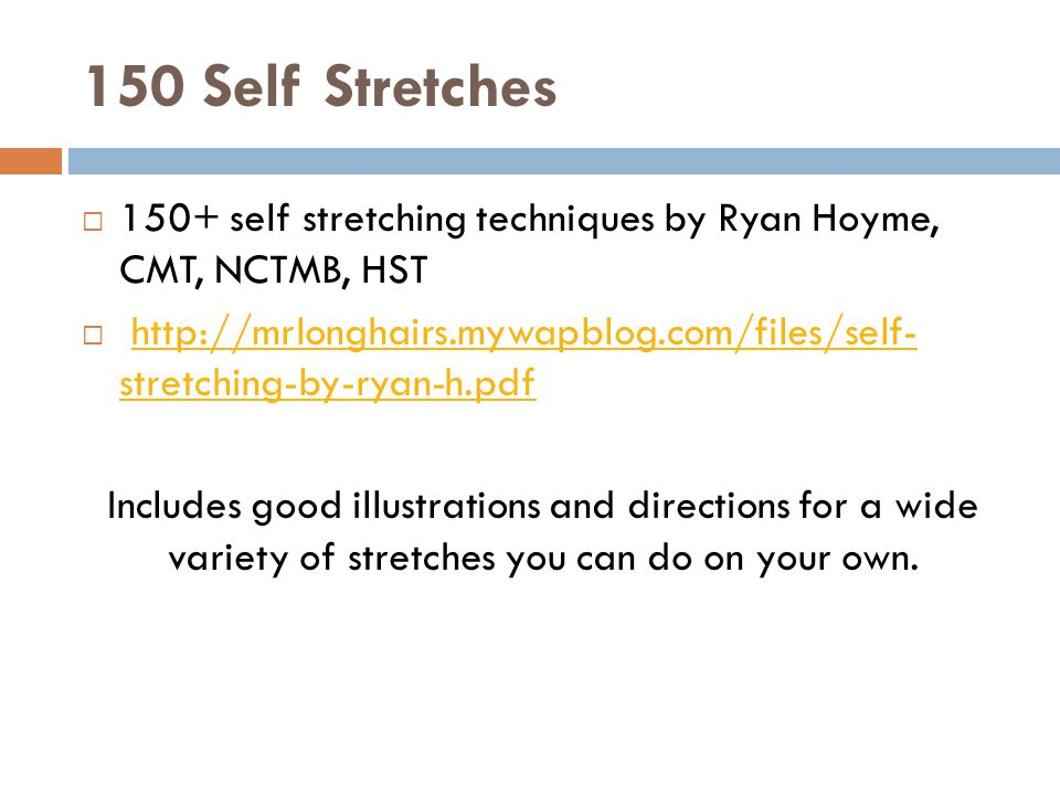150 Self Stretches  150+ self stretching techniques by Ryan Hoyme, CMT, NCTMB, HST    stretching-by-ryan-h.pdfhttp://mrlonghairs.mywapblog.com/files/self- stretching-by-ryan-h.pdf Includes good illustrations and directions for a wide variety of stretches you can do on your own.