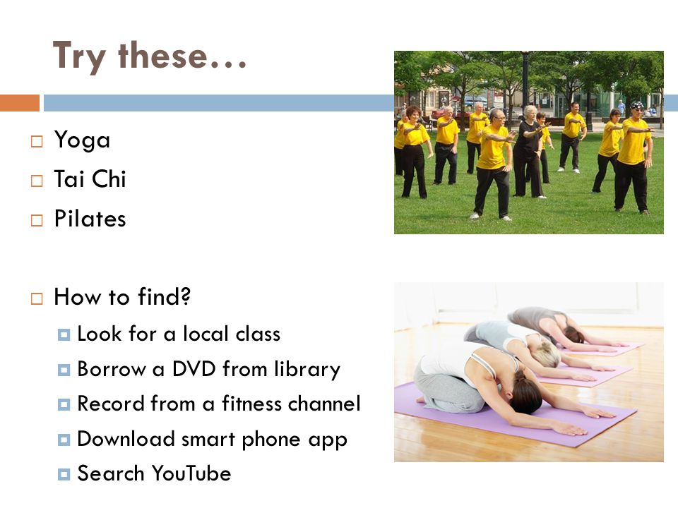Try these…  Yoga  Tai Chi  Pilates  How to find.