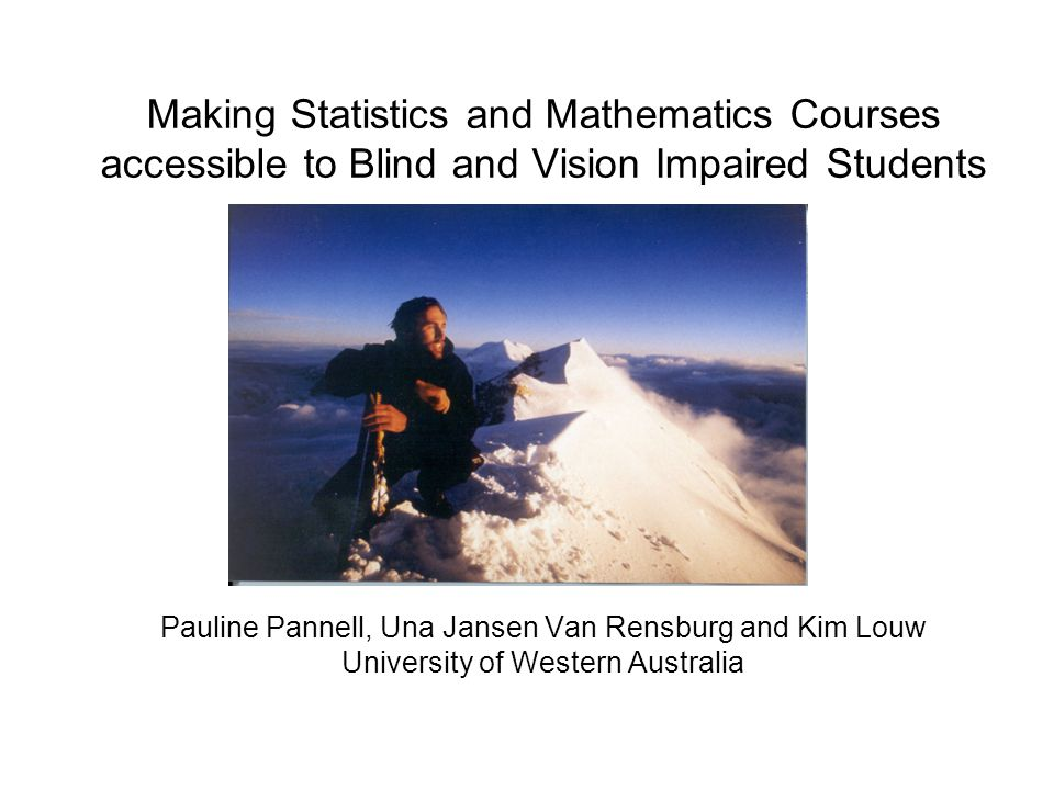 Making Statistics and Mathematics Courses accessible to Blind and Vision Impaired Students Pauline Pannell, Una Jansen Van Rensburg and Kim Louw University of Western Australia
