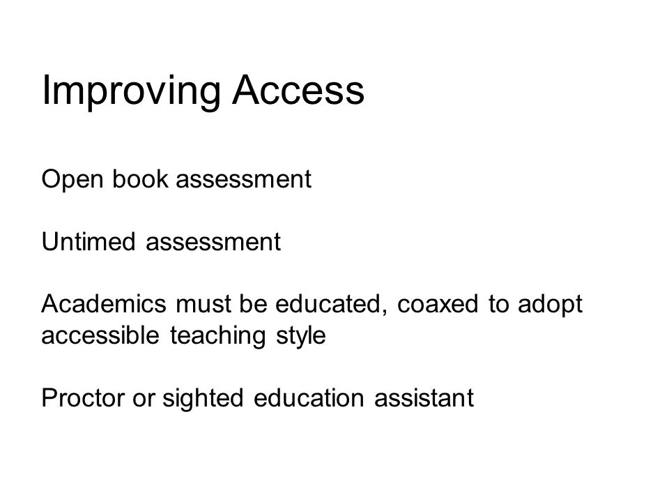 Improving Access Open book assessment Untimed assessment Academics must be educated, coaxed to adopt accessible teaching style Proctor or sighted education assistant