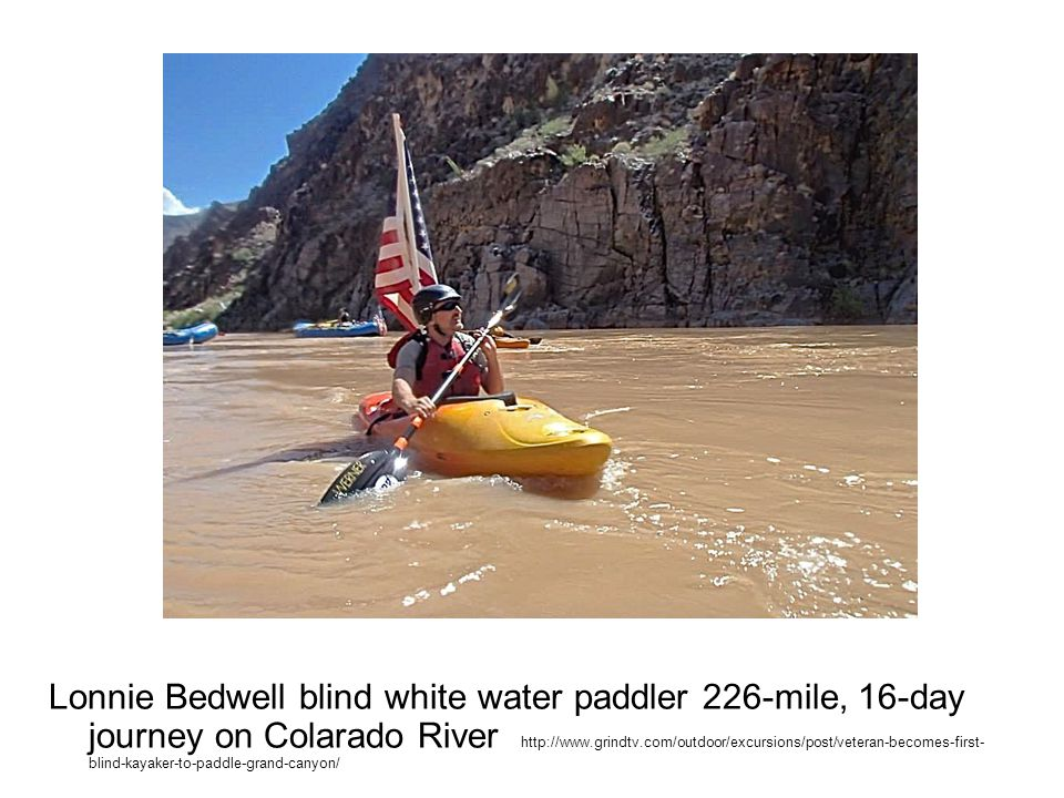 Lonnie Bedwell blind white water paddler 226-mile, 16-day journey on Colarado River http://www.grindtv.com/outdoor/excursions/post/veteran-becomes-first- blind-kayaker-to-paddle-grand-canyon/