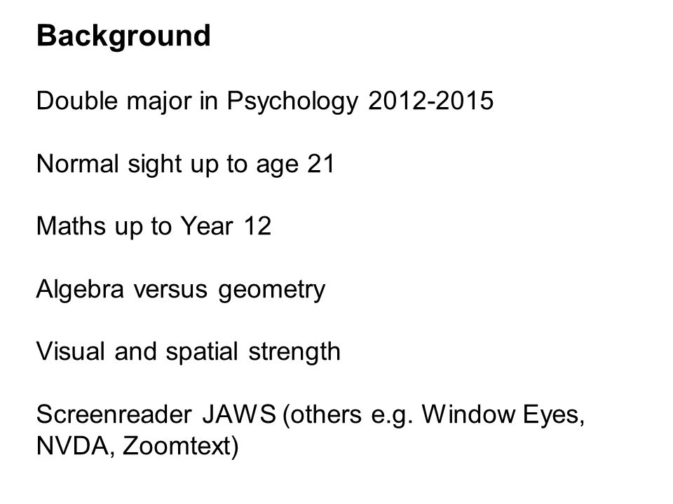 Background Double major in Psychology Normal sight up to age 21 Maths up to Year 12 Algebra versus geometry Visual and spatial strength Screenreader JAWS (others e.g.