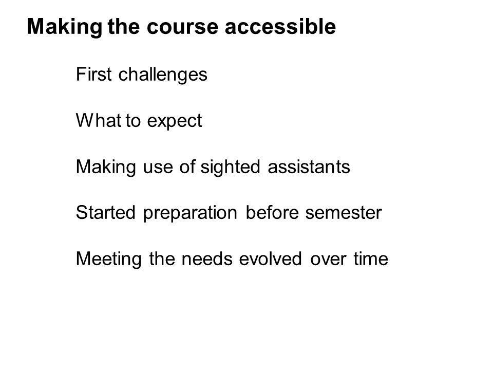 Making the course accessible First challenges What to expect Making use of sighted assistants Started preparation before semester Meeting the needs evolved over time