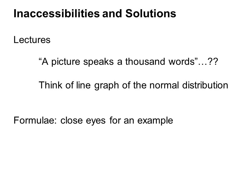 "Inaccessibilities and Solutions Lectures ""A picture speaks a thousand words""…?? Think of line graph of the normal distribution Formulae: close eyes fo"