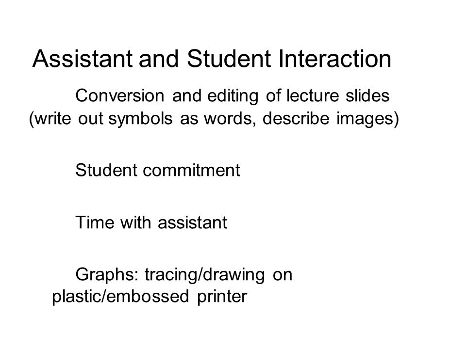 Assistant and Student Interaction Conversion and editing of lecture slides (write out symbols as words, describe images) Student commitment Time with assistant Graphs: tracing/drawing on plastic/embossed printer