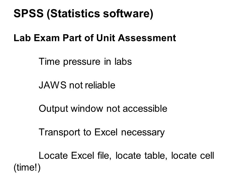 SPSS (Statistics software) Lab Exam Part of Unit Assessment Time pressure in labs JAWS not reliable Output window not accessible Transport to Excel necessary Locate Excel file, locate table, locate cell (time!)