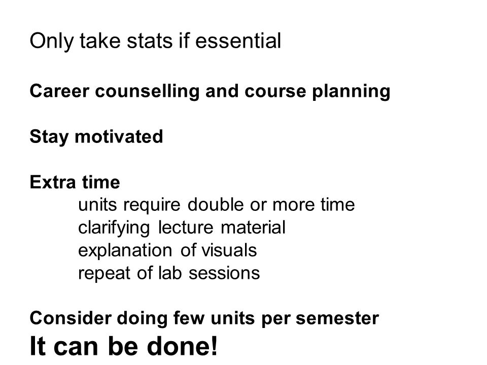 Only take stats if essential Career counselling and course planning Stay motivated Extra time units require double or more time clarifying lecture material explanation of visuals repeat of lab sessions Consider doing few units per semester It can be done!