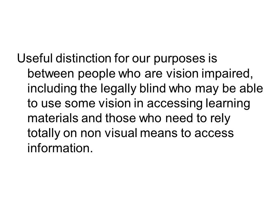 Useful distinction for our purposes is between people who are vision impaired, including the legally blind who may be able to use some vision in acces