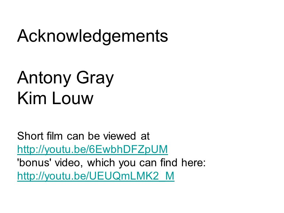 Acknowledgements Antony Gray Kim Louw Short film can be viewed at http://youtu.be/6EwbhDFZpUM bonus video, which you can find here: http://youtu.be/UEUQmLMK2_M http://youtu.be/6EwbhDFZpUM http://youtu.be/UEUQmLMK2_M