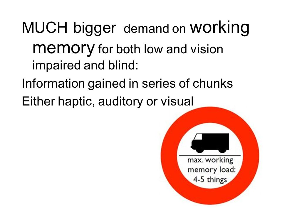 MUCH bigger demand on working memory for both low and vision impaired and blind: Information gained in series of chunks Either haptic, auditory or visual