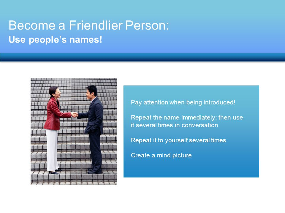 Become a Friendlier Person: Use people's names! Pay attention when being introduced! Repeat the name immediately; then use it several times in convers