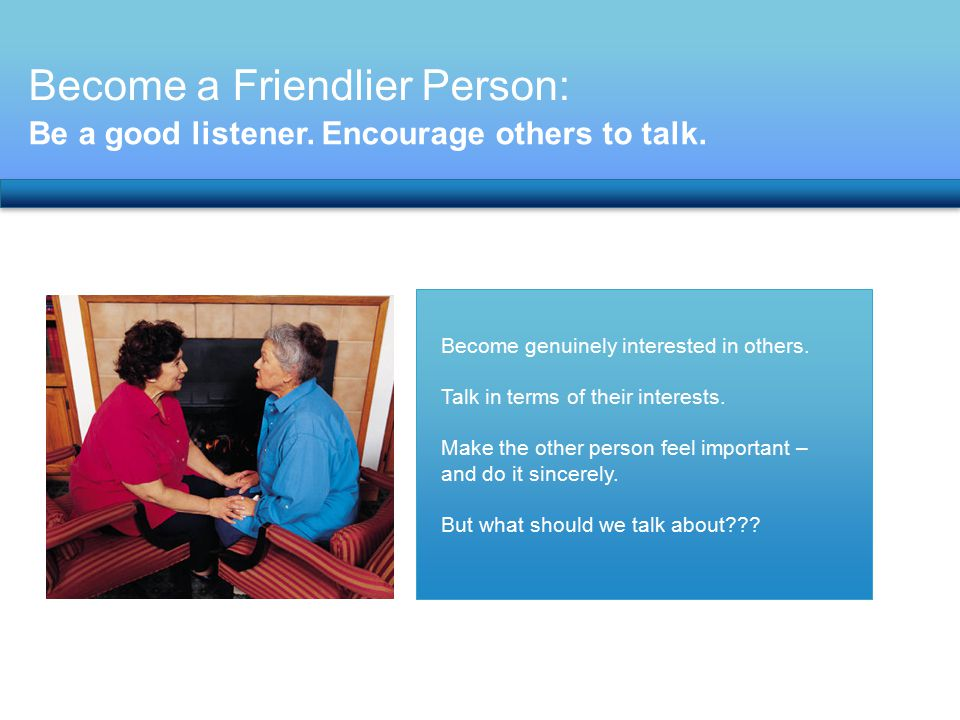 Become a Friendlier Person: Be a good listener. Encourage others to talk. Become genuinely interested in others. Talk in terms of their interests. Mak