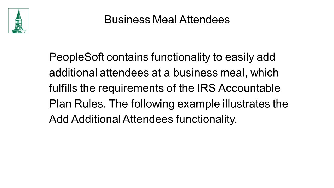 Business Meal Attendees PeopleSoft contains functionality to easily add additional attendees at a business meal, which fulfills the requirements of the IRS Accountable Plan Rules.