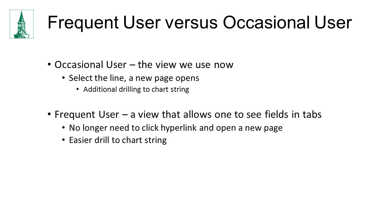 Frequent User versus Occasional User Occasional User – the view we use now Select the line, a new page opens Additional drilling to chart string Frequent User – a view that allows one to see fields in tabs No longer need to click hyperlink and open a new page Easier drill to chart string