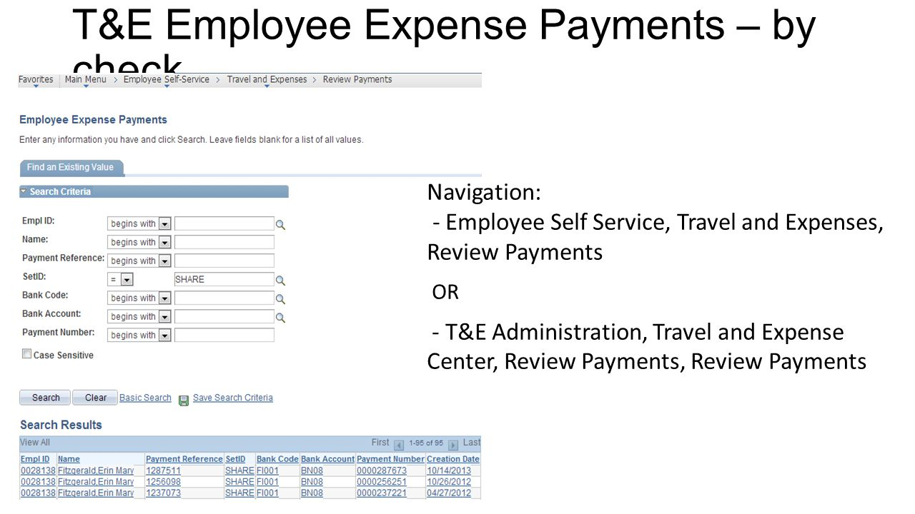 T&E Employee Expense Payments – by check Navigation: - Employee Self Service, Travel and Expenses, Review Payments OR - T&E Administration, Travel and Expense Center, Review Payments, Review Payments