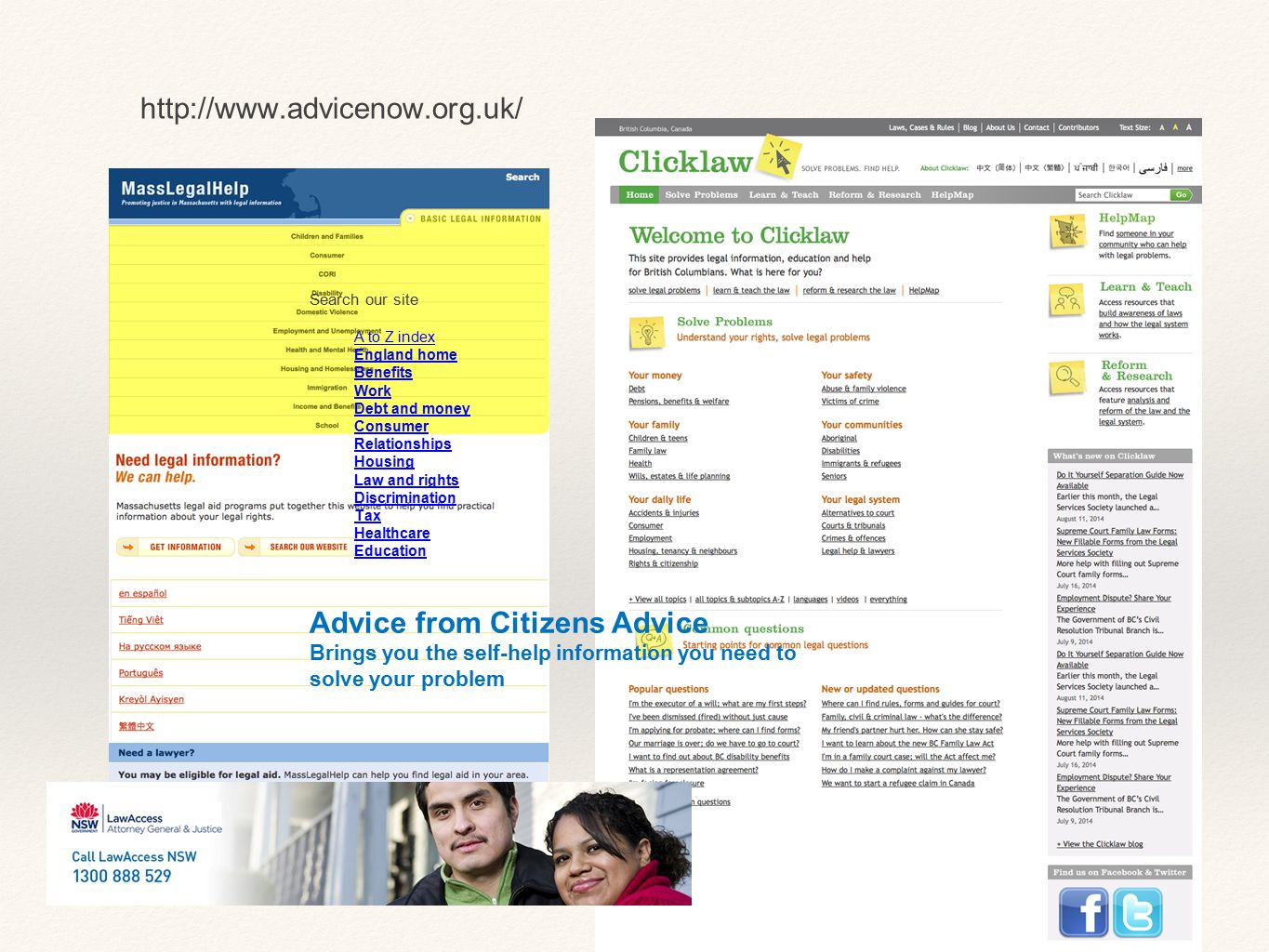 Search our site A to Z index England home Benefits Work Debt and money Consumer Relationships Housing Law and rights Discrimination Tax Healthcare Education Advice from Citizens Advice Brings you the self-help information you need to solve your problem http://www.advicenow.org.uk/