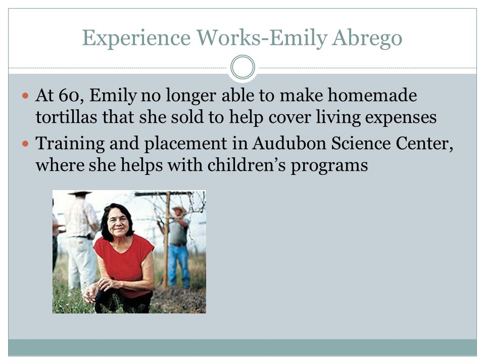 Experience Works-Emily Abrego At 60, Emily no longer able to make homemade tortillas that she sold to help cover living expenses Training and placement in Audubon Science Center, where she helps with children's programs