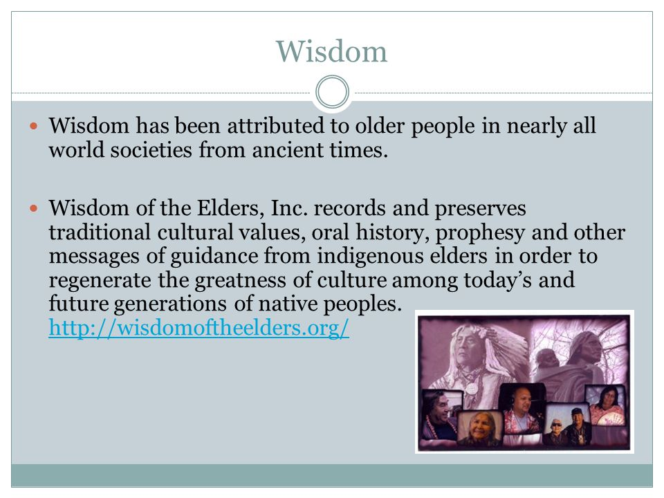 Wisdom Wisdom has been attributed to older people in nearly all world societies from ancient times.