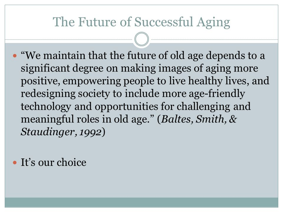The Future of Successful Aging We maintain that the future of old age depends to a significant degree on making images of aging more positive, empowering people to live healthy lives, and redesigning society to include more age-friendly technology and opportunities for challenging and meaningful roles in old age. (Baltes, Smith, & Staudinger, 1992) It's our choice