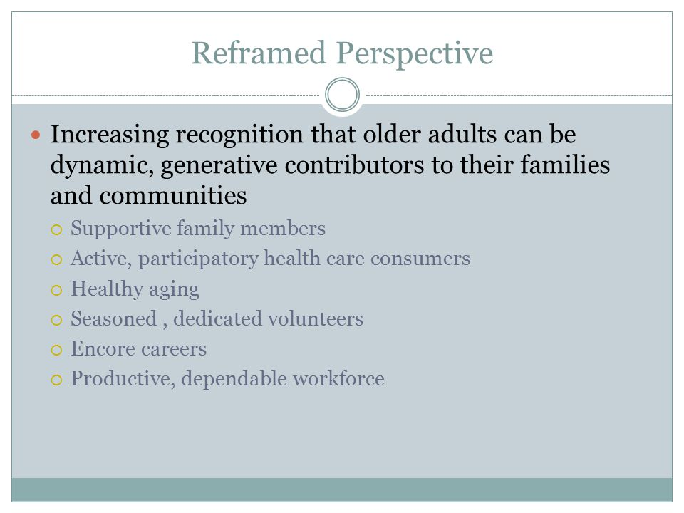 Reframed Perspective Increasing recognition that older adults can be dynamic, generative contributors to their families and communities  Supportive family members  Active, participatory health care consumers  Healthy aging  Seasoned, dedicated volunteers  Encore careers  Productive, dependable workforce