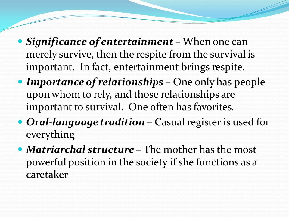 Significance of entertainment – When one can merely survive, then the respite from the survival is important.