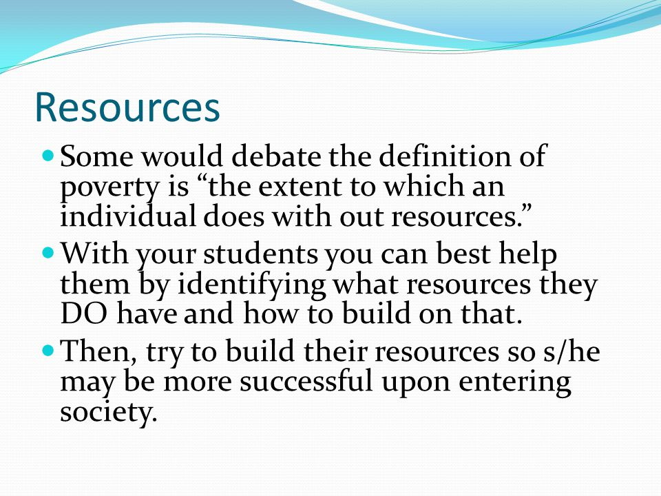 Resources Some would debate the definition of poverty is the extent to which an individual does with out resources. With your students you can best help them by identifying what resources they DO have and how to build on that.