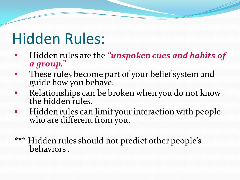 Hidden Rules:  Hidden rules are the unspoken cues and habits of a group.  These rules become part of your belief system and guide how you behave.