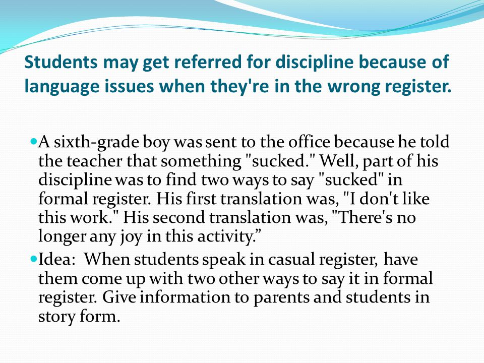 Students may get referred for discipline because of language issues when they re in the wrong register.