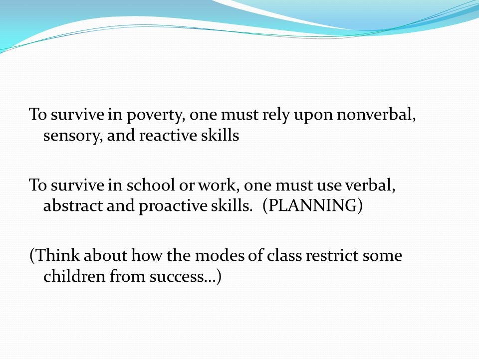 To survive in poverty, one must rely upon nonverbal, sensory, and reactive skills To survive in school or work, one must use verbal, abstract and proactive skills.