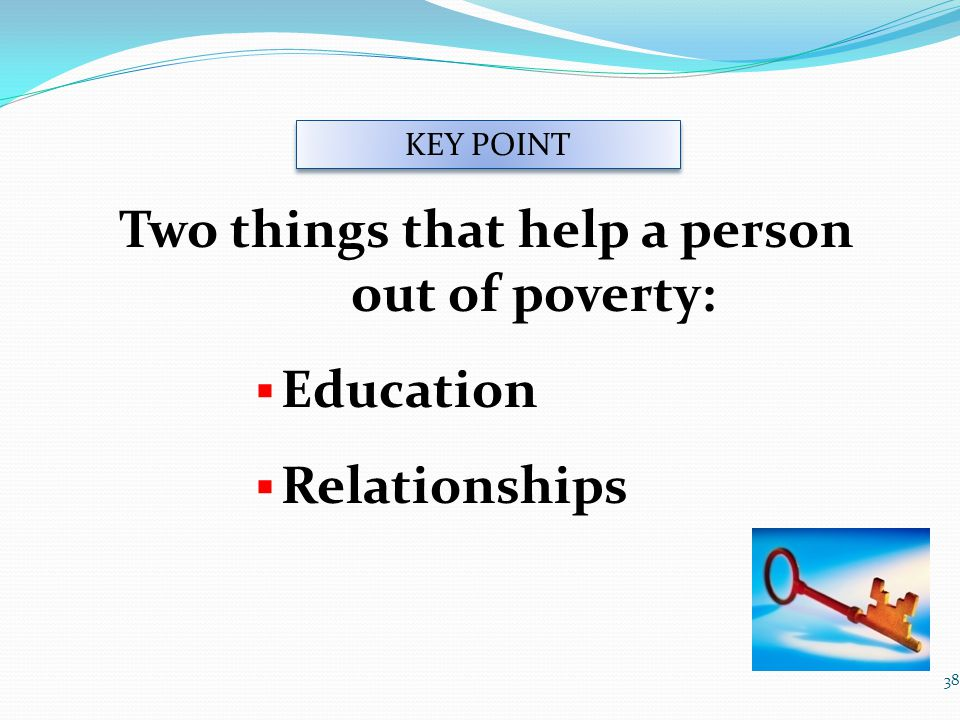 Two things that help a person out of poverty:  Education  Relationships 38 KEY POINT