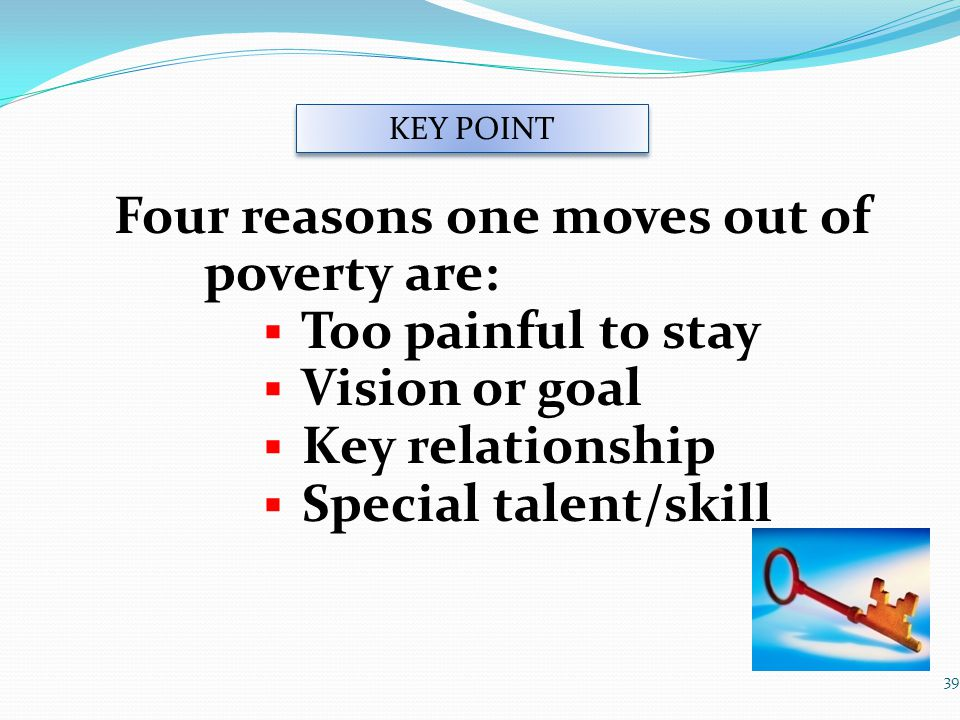 Four reasons one moves out of poverty are:  Too painful to stay  Vision or goal  Key relationship  Special talent/skill 39 KEY POINT