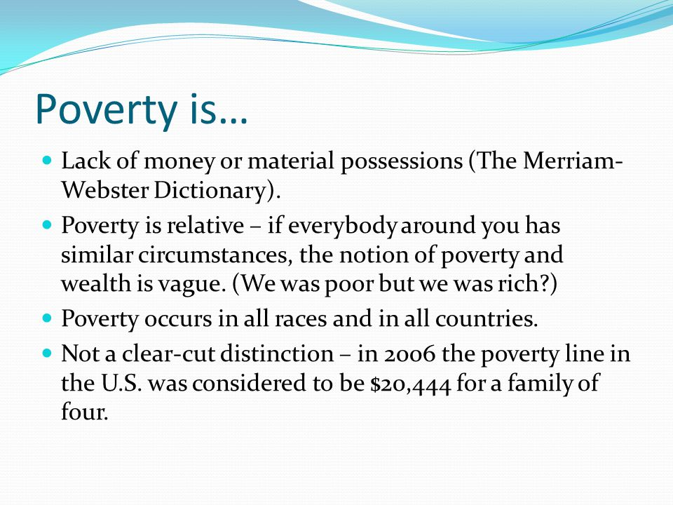 Poverty is… Lack of money or material possessions (The Merriam- Webster Dictionary).