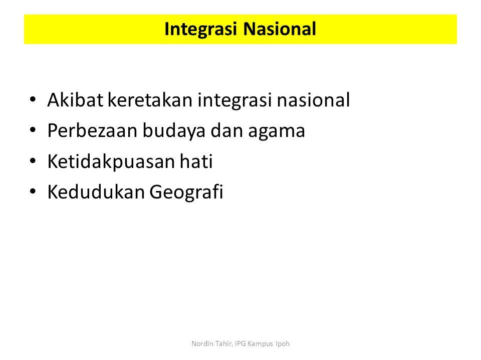 Akibat keretakan integrasi nasional Perbezaan budaya dan agama Ketidakpuasan hati Kedudukan Geografi Integrasi Nasional Nordin Tahir, IPG Kampus Ipoh