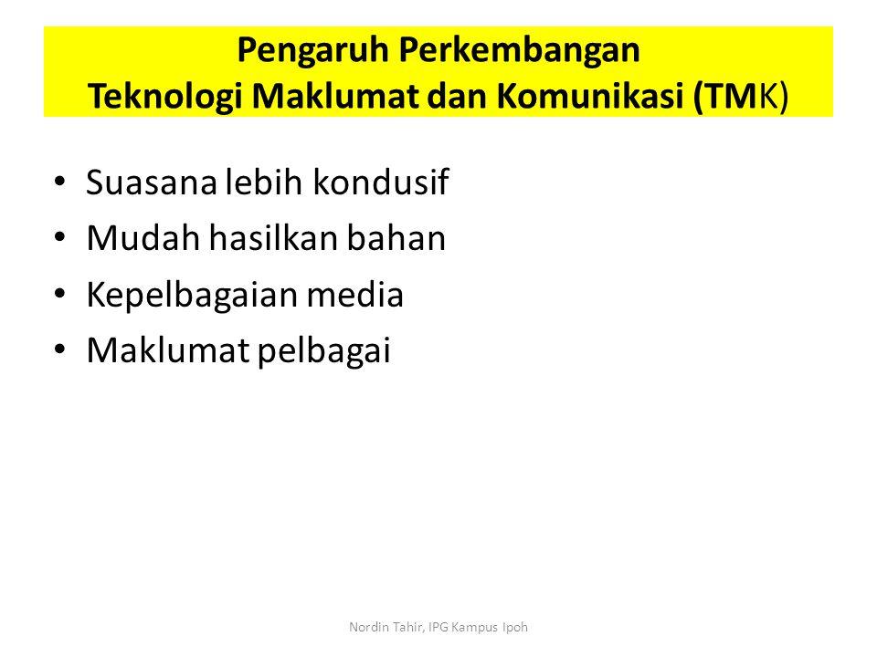Suasana lebih kondusif Mudah hasilkan bahan Kepelbagaian media Maklumat pelbagai Pengaruh Perkembangan Teknologi Maklumat dan Komunikasi (TMK) Nordin