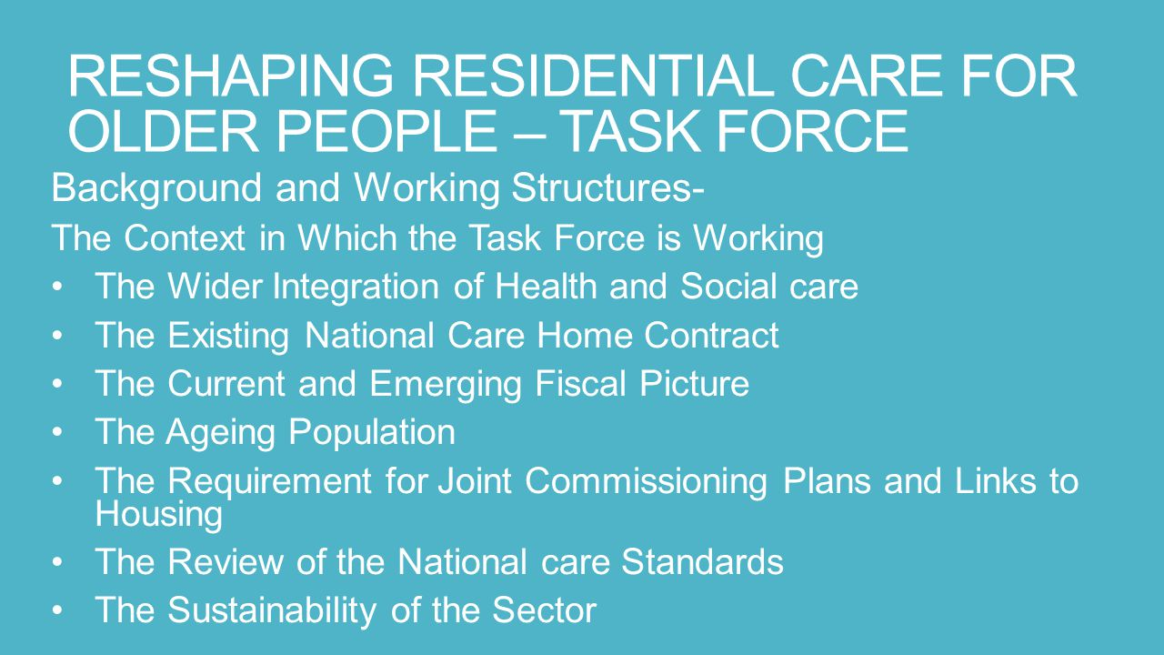 RESHAPING RESIDENTIAL CARE FOR OLDER PEOPLE – TASK FORCE Background and Working Structures- The Context in Which the Task Force is Working The Wider Integration of Health and Social care The Existing National Care Home Contract The Current and Emerging Fiscal Picture The Ageing Population The Requirement for Joint Commissioning Plans and Links to Housing The Review of the National care Standards The Sustainability of the Sector