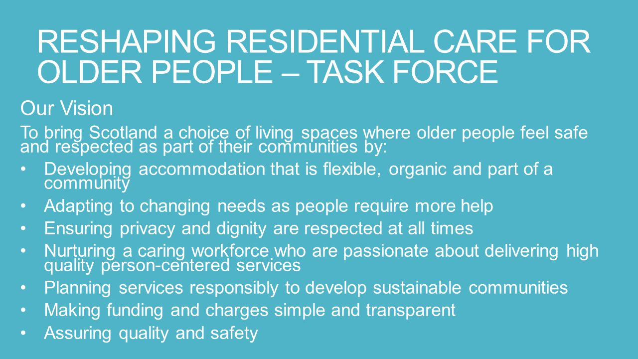 RESHAPING RESIDENTIAL CARE FOR OLDER PEOPLE – TASK FORCE Our Vision To bring Scotland a choice of living spaces where older people feel safe and respected as part of their communities by: Developing accommodation that is flexible, organic and part of a community Adapting to changing needs as people require more help Ensuring privacy and dignity are respected at all times Nurturing a caring workforce who are passionate about delivering high quality person-centered services Planning services responsibly to develop sustainable communities Making funding and charges simple and transparent Assuring quality and safety