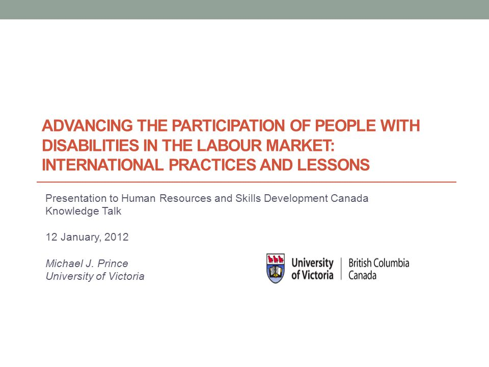 ADVANCING THE PARTICIPATION OF PEOPLE WITH DISABILITIES IN THE LABOUR MARKET: INTERNATIONAL PRACTICES AND LESSONS Presentation to Human Resources and Skills Development Canada Knowledge Talk 12 January, 2012 Michael J.