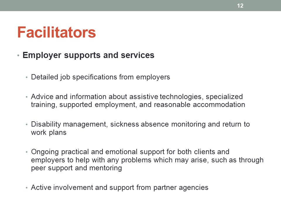 Facilitators Employer supports and services Detailed job specifications from employers Advice and information about assistive technologies, specialized training, supported employment, and reasonable accommodation Disability management, sickness absence monitoring and return to work plans Ongoing practical and emotional support for both clients and employers to help with any problems which may arise, such as through peer support and mentoring Active involvement and support from partner agencies 12