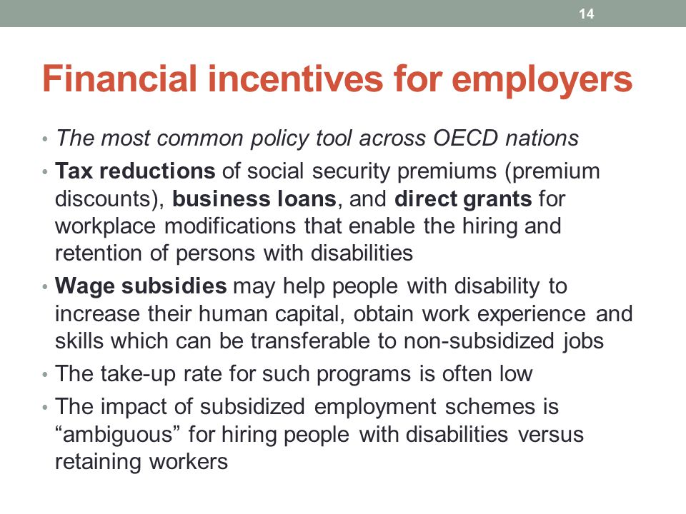 Financial incentives for employers The most common policy tool across OECD nations Tax reductions of social security premiums (premium discounts), business loans, and direct grants for workplace modifications that enable the hiring and retention of persons with disabilities Wage subsidies may help people with disability to increase their human capital, obtain work experience and skills which can be transferable to non-subsidized jobs The take-up rate for such programs is often low The impact of subsidized employment schemes is ambiguous for hiring people with disabilities versus retaining workers 14