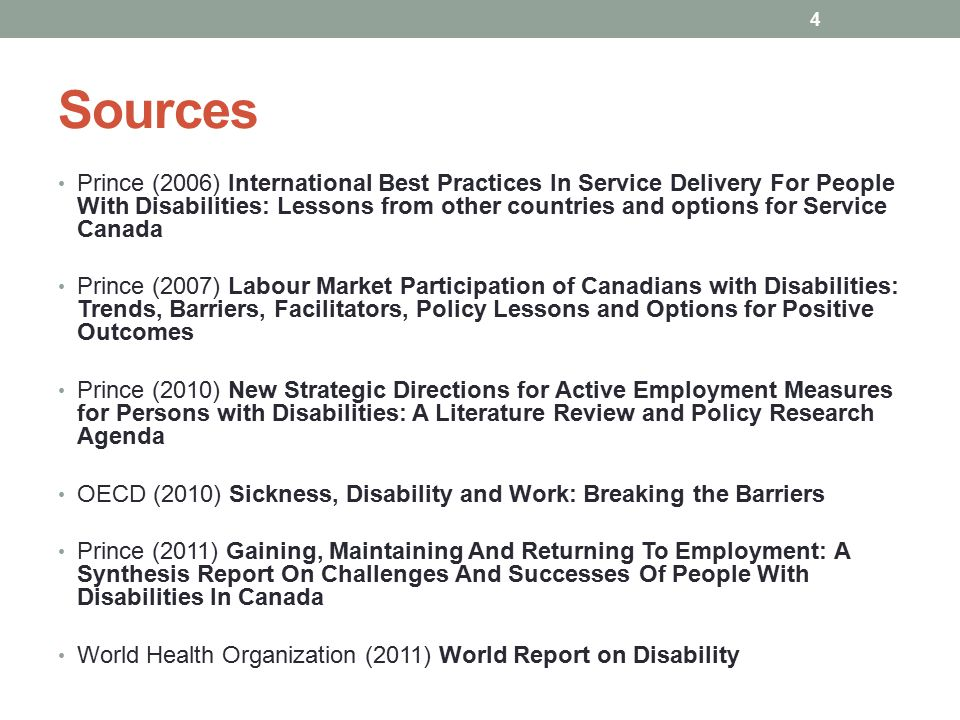 Sources Prince (2006) International Best Practices In Service Delivery For People With Disabilities: Lessons from other countries and options for Service Canada Prince (2007) Labour Market Participation of Canadians with Disabilities: Trends, Barriers, Facilitators, Policy Lessons and Options for Positive Outcomes Prince (2010) New Strategic Directions for Active Employment Measures for Persons with Disabilities: A Literature Review and Policy Research Agenda OECD (2010) Sickness, Disability and Work: Breaking the Barriers Prince (2011) Gaining, Maintaining And Returning To Employment: A Synthesis Report On Challenges And Successes Of People With Disabilities In Canada World Health Organization (2011) World Report on Disability 4
