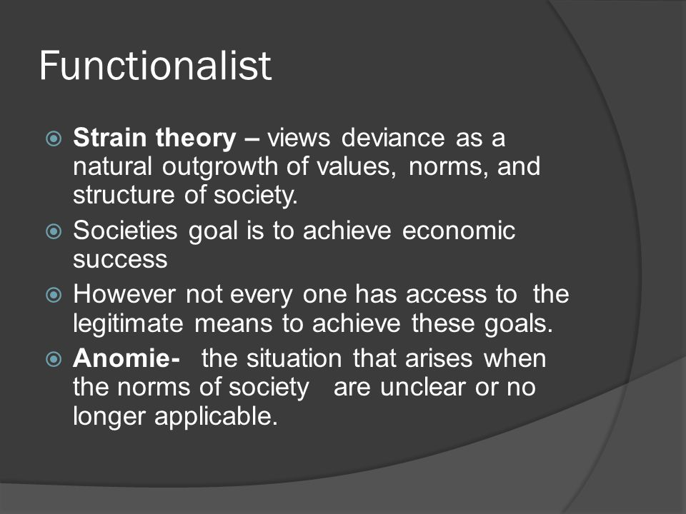 Functionalist  Strain theory – views deviance as a natural outgrowth of values, norms, and structure of society.  Societies goal is to achieve econo